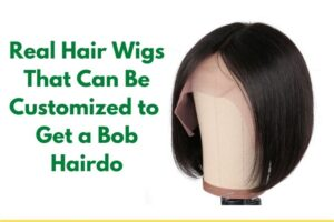 Real Hair Wigs That Can Be Customized to Get a Bob Hairdo